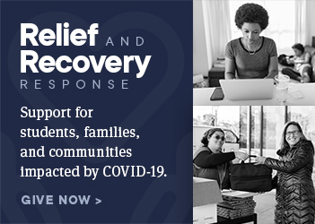 Relief and Recovery Campaign: Support forstudents, families,and communitiesimpacted by COVID-19. Get involved.